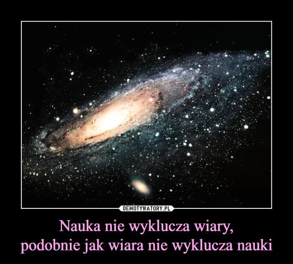 Nauka nie wyklucza wiary,podobnie jak wiara nie wyklucza nauki –