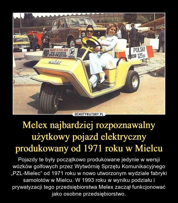 """Melex najbardziej rozpoznawalny użytkowy pojazd elektryczny produkowany od 1971 roku w Mielcu – Pojazdy te były początkowo produkowane jedynie w wersji wózków golfowych przez Wytwórnię Sprzętu Komunikacyjnego """"PZL-Mielec"""" od 1971 roku w nowo utworzonym wydziale fabryki samolotów w Mielcu. W 1993 roku w wyniku podziału i prywatyzacji tego przedsiębiorstwa Melex zaczął funkcjonować jako osobne przedsiębiorstwo."""