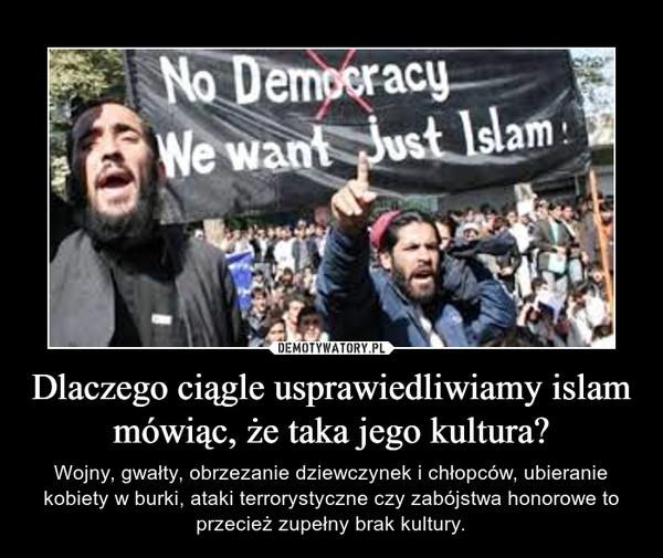 Dlaczego ciągle usprawiedliwiamy islam mówiąc, że taka jego kultura? – Wojny, gwałty, obrzezanie dziewczynek i chłopców, ubieranie kobiety w burki, ataki terrorystyczne czy zabójstwa honorowe to przecież zupełny brak kultury.