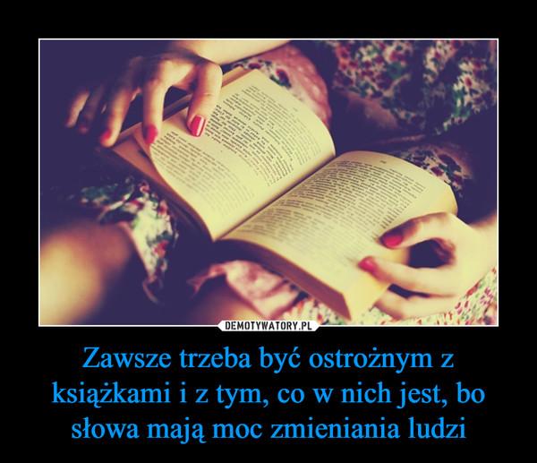Zawsze trzeba być ostrożnym z książkami i z tym, co w nich jest, bo słowa mają moc zmieniania ludzi –