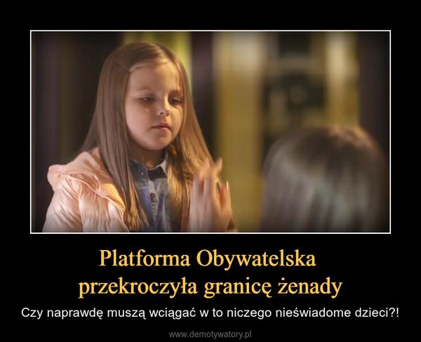 Platforma Obywatelska przekroczyła granicę żenady – Czy naprawdę muszą wciągać w to niczego nieświadome dzieci?!