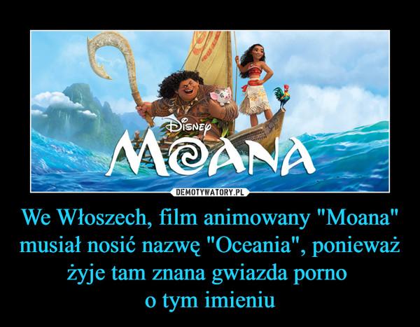 """We Włoszech, film animowany """"Moana"""" musiał nosić nazwę """"Oceania"""", ponieważ żyje tam znana gwiazda porno o tym imieniu –"""