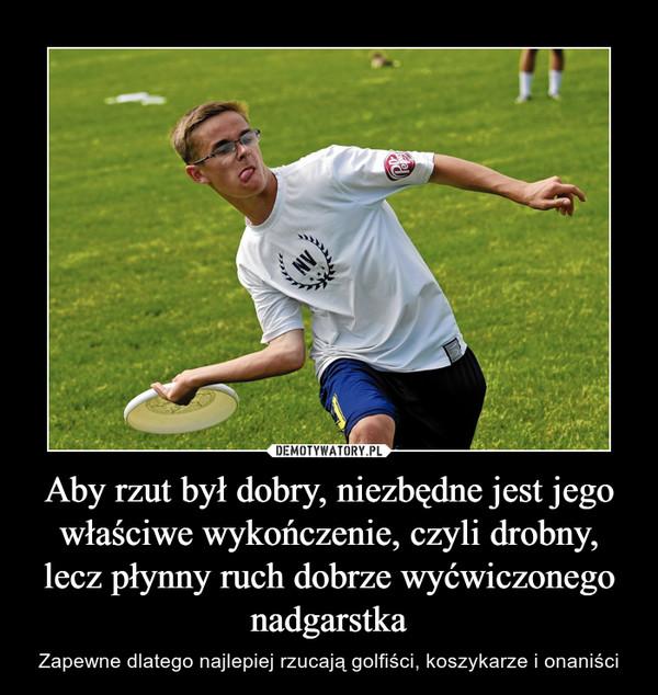 Aby rzut był dobry, niezbędne jest jego właściwe wykończenie, czyli drobny, lecz płynny ruch dobrze wyćwiczonego nadgarstka – Zapewne dlatego najlepiej rzucają golfiści, koszykarze i onaniści