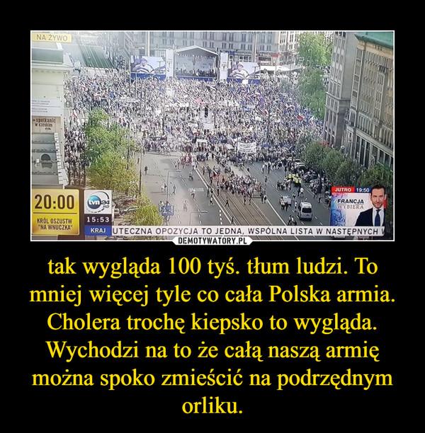 tak wygląda 100 tyś. tłum ludzi. To mniej więcej tyle co cała Polska armia. Cholera trochę kiepsko to wygląda. Wychodzi na to że całą naszą armię można spoko zmieścić na podrzędnym orliku. –