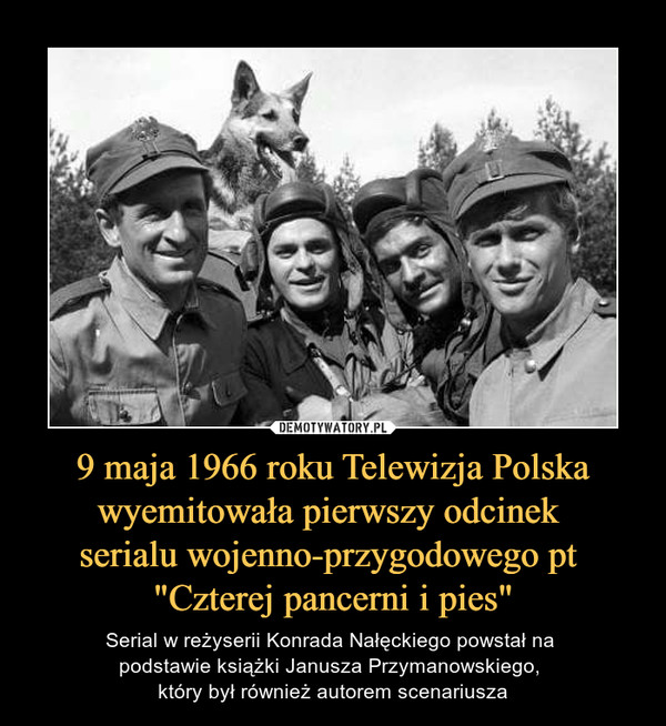 """9 maja 1966 roku Telewizja Polska wyemitowała pierwszy odcinek serialu wojenno-przygodowego pt """"Czterej pancerni i pies"""" – Serial w reżyserii Konrada Nałęckiego powstał na podstawie książki Janusza Przymanowskiego, który był również autorem scenariusza"""