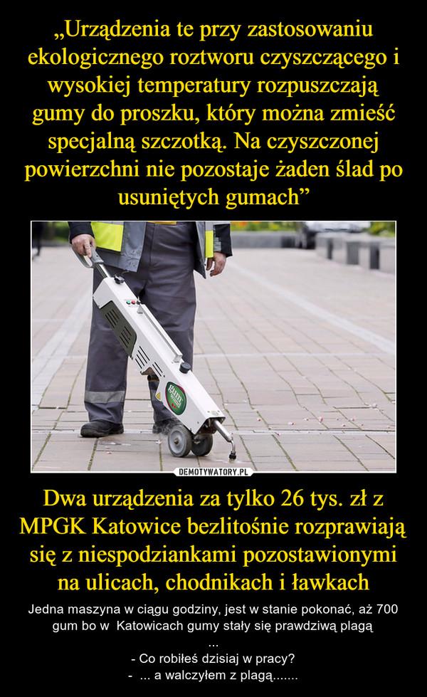 Dwa urządzenia za tylko 26 tys. zł z MPGK Katowice bezlitośnie rozprawiają się z niespodziankami pozostawionymi na ulicach, chodnikach i ławkach – Jedna maszyna w ciągu godziny, jest w stanie pokonać, aż 700 gum bo w  Katowicach gumy stały się prawdziwą plagą...- Co robiłeś dzisiaj w pracy?-  ... a walczyłem z plagą.......