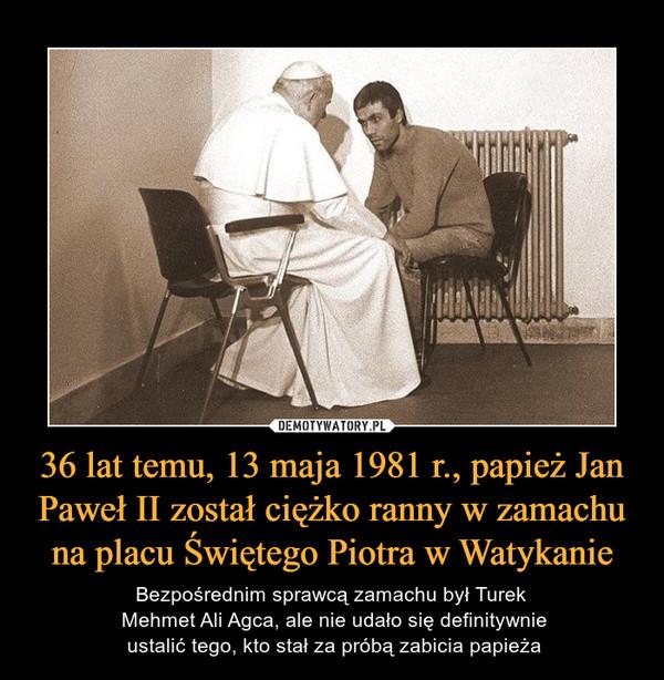 36 lat temu, 13 maja 1981 r., papież Jan Paweł II został ciężko ranny w zamachu na placu Świętego Piotra w Watykanie – Bezpośrednim sprawcą zamachu był Turek Mehmet Ali Agca, ale nie udało się definitywnie ustalić tego, kto stał za próbą zabicia papieża