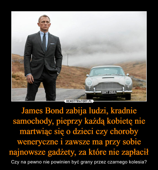 James Bond zabija ludzi, kradnie samochody, pieprzy każdą kobietę nie martwiąc się o dzieci czy choroby weneryczne i zawsze ma przy sobie najnowsze gadżety, za które nie zapłacił – Czy na pewno nie powinien być grany przez czarnego kolesia?