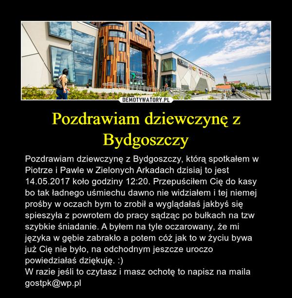 Pozdrawiam dziewczynę z Bydgoszczy – Pozdrawiam dziewczynę z Bydgoszczy, którą spotkałem w Piotrze i Pawle w Zielonych Arkadach dzisiaj to jest 14.05.2017 koło godziny 12:20. Przepuściłem Cię do kasy bo tak ładnego uśmiechu dawno nie widziałem i tej niemej prośby w oczach bym to zrobił a wyglądałaś jakbyś się spieszyła z powrotem do pracy sądząc po bułkach na tzw szybkie śniadanie. A byłem na tyle oczarowany, że mi języka w gębie zabrakło a potem cóż jak to w życiu bywa już Cię nie było, na odchodnym jeszcze uroczo powiedziałaś dziękuję. :)W razie jeśli to czytasz i masz ochotę to napisz na maila gostpk@wp.pl