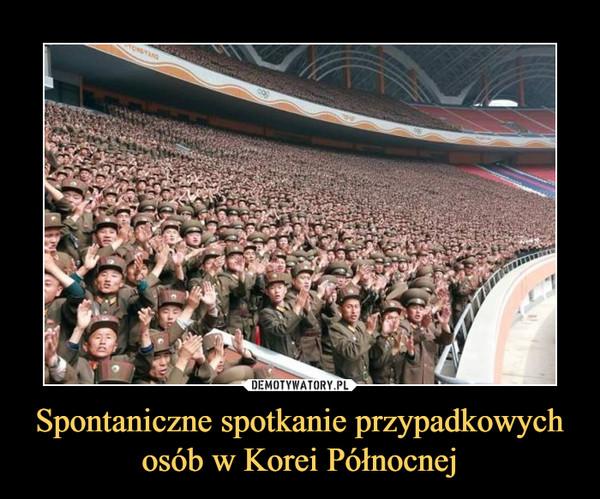 Spontaniczne spotkanie przypadkowych osób w Korei Północnej –