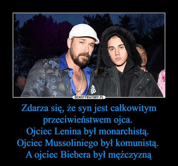 Zdarza się, że syn jest całkowitym przeciwieństwem ojca. Ojciec Lenina był monarchistą. Ojciec Mussoliniego był komunistą. A ojciec Biebera był mężczyzną –