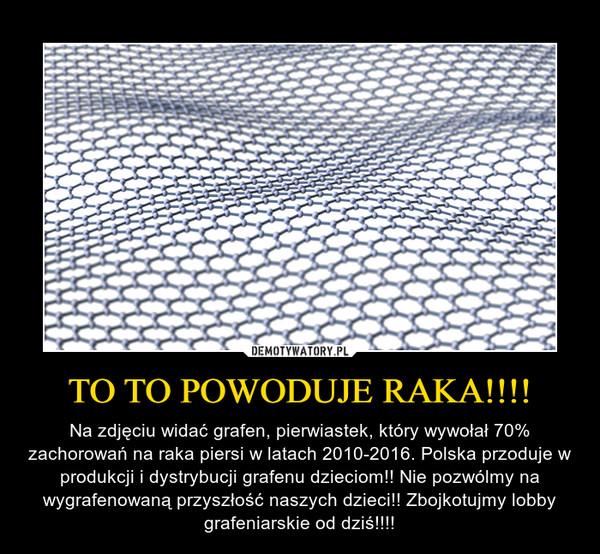 TO TO POWODUJE RAKA!!!! – Na zdjęciu widać grafen, pierwiastek, który wywołał 70% zachorowań na raka piersi w latach 2010-2016. Polska przoduje w produkcji i dystrybucji grafenu dzieciom!! Nie pozwólmy na wygrafenowaną przyszłość naszych dzieci!! Zbojkotujmy lobby grafeniarskie od dziś!!!!