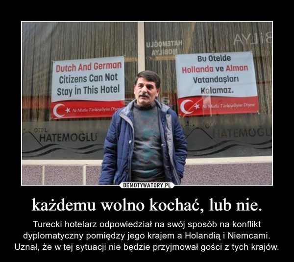 każdemu wolno kochać, lub nie. – Turecki hotelarz odpowiedział na swój sposób na konflikt dyplomatyczny pomiędzy jego krajem a Holandią i Niemcami. Uznał, że w tej sytuacji nie będzie przyjmował gości z tych krajów.