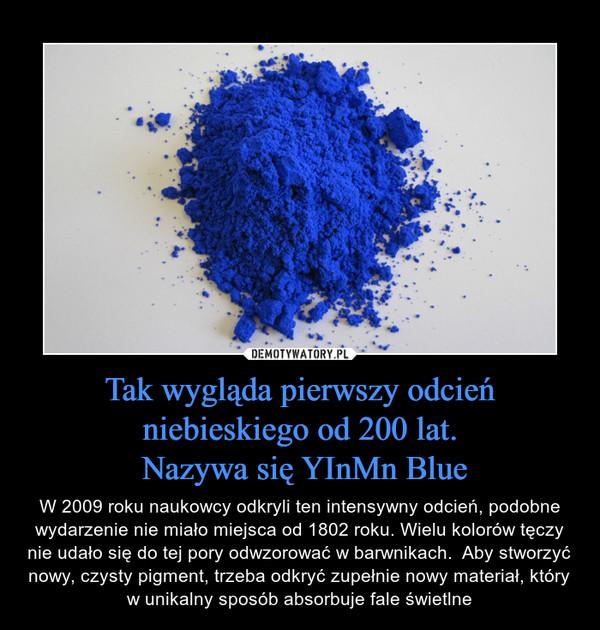 Tak wygląda pierwszy odcień niebieskiego od 200 lat. Nazywa się YInMn Blue – W 2009 roku naukowcy odkryli ten intensywny odcień, podobne wydarzenie nie miało miejsca od 1802 roku. Wielu kolorów tęczy nie udało się do tej pory odwzorować w barwnikach.  Aby stworzyć nowy, czysty pigment, trzeba odkryć zupełnie nowy materiał, który w unikalny sposób absorbuje fale świetlne