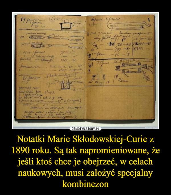 Notatki Marie Skłodowskiej-Curie z 1890 roku. Są tak napromieniowane, że jeśli ktoś chce je obejrzeć, w celach naukowych, musi założyć specjalny kombinezon –