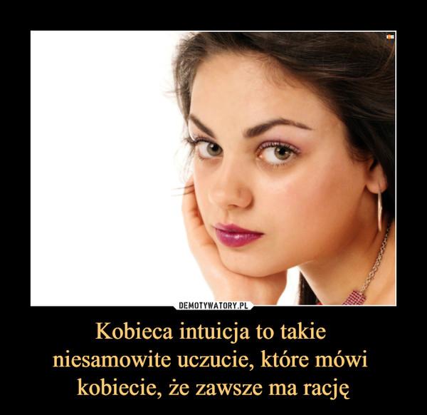 Kobieca intuicja to takie niesamowite uczucie, które mówi kobiecie, że zawsze ma rację –