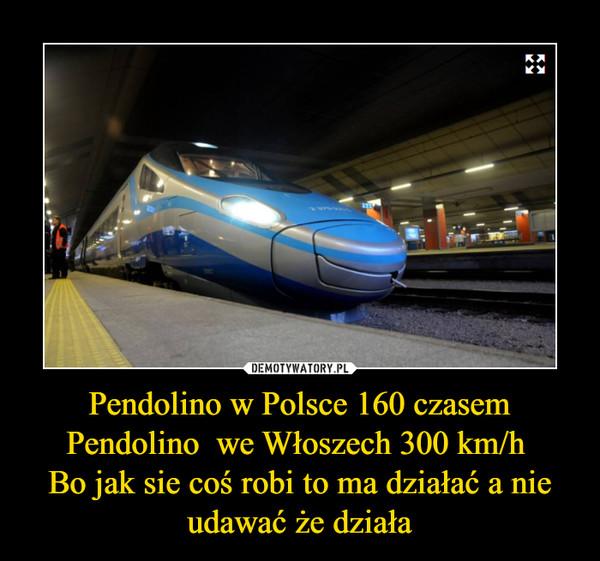 Pendolino w Polsce 160 czasemPendolino  we Włoszech 300 km/h Bo jak sie coś robi to ma działać a nie udawać że działa –