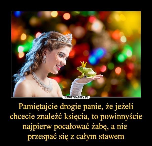Pamiętajcie drogie panie, że jeżeli chcecie znaleźć księcia, to powinnyście najpierw pocałować żabę, a nie przespać się z całym stawem –