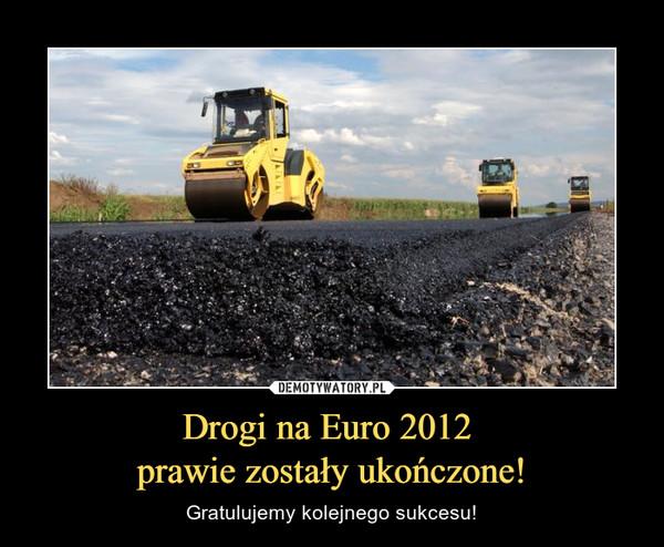 Drogi na Euro 2012 prawie zostały ukończone! – Gratulujemy kolejnego sukcesu!
