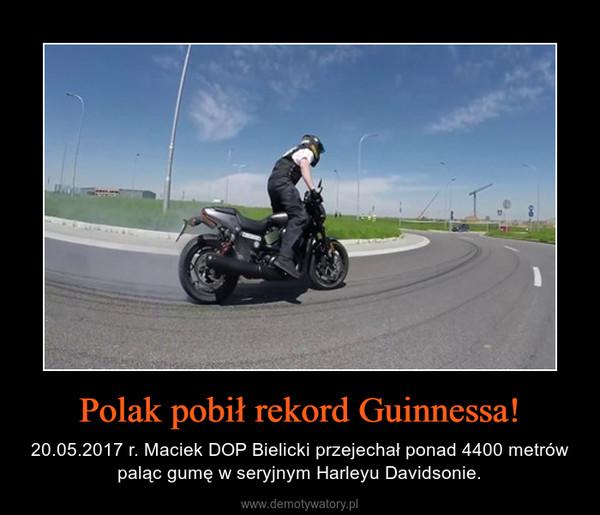 Polak pobił rekord Guinnessa! – 20.05.2017 r. Maciek DOP Bielicki przejechał ponad 4400 metrów paląc gumę w seryjnym Harleyu Davidsonie.