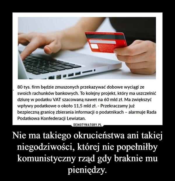 Nie ma takiego okrucieństwa ani takiej niegodziwości, której nie popełniłby komunistyczny rząd gdy braknie mu pieniędzy. –