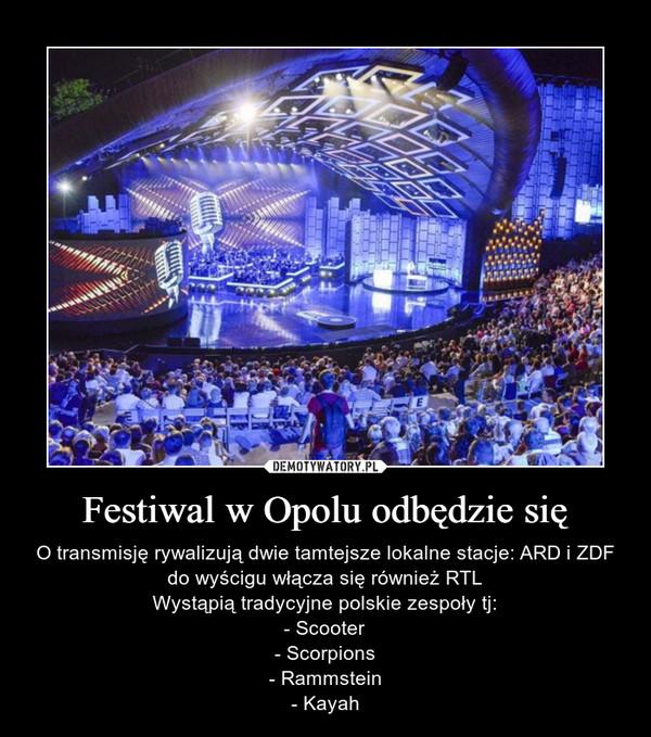 Festiwal w Opolu odbędzie się – O transmisję rywalizują dwie tamtejsze lokalne stacje: ARD i ZDF do wyścigu włącza się również RTLWystąpią tradycyjne polskie zespoły tj:- Scooter- Scorpions- Rammstein- Kayah