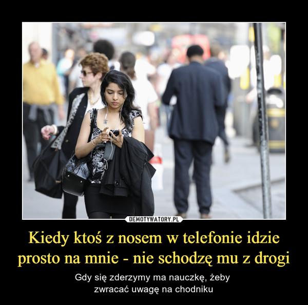 Kiedy ktoś z nosem w telefonie idzie prosto na mnie - nie schodzę mu z drogi – Gdy się zderzymy ma nauczkę, żeby zwracać uwagę na chodniku