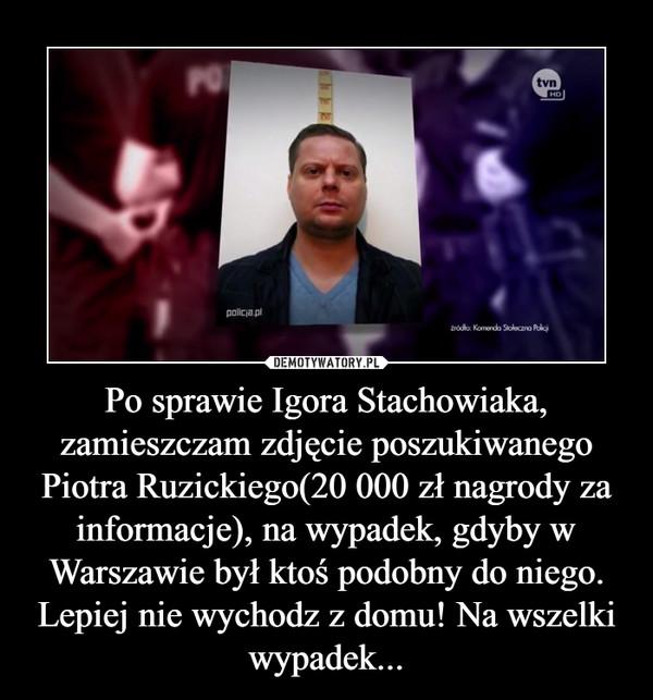 Po sprawie Igora Stachowiaka, zamieszczam zdjęcie poszukiwanego Piotra Ruzickiego(20 000 zł nagrody za informacje), na wypadek, gdyby w Warszawie był ktoś podobny do niego. Lepiej nie wychodz z domu! Na wszelki wypadek... –