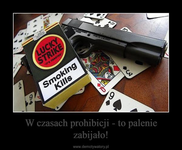 W czasach prohibicji - to palenie zabijało! –