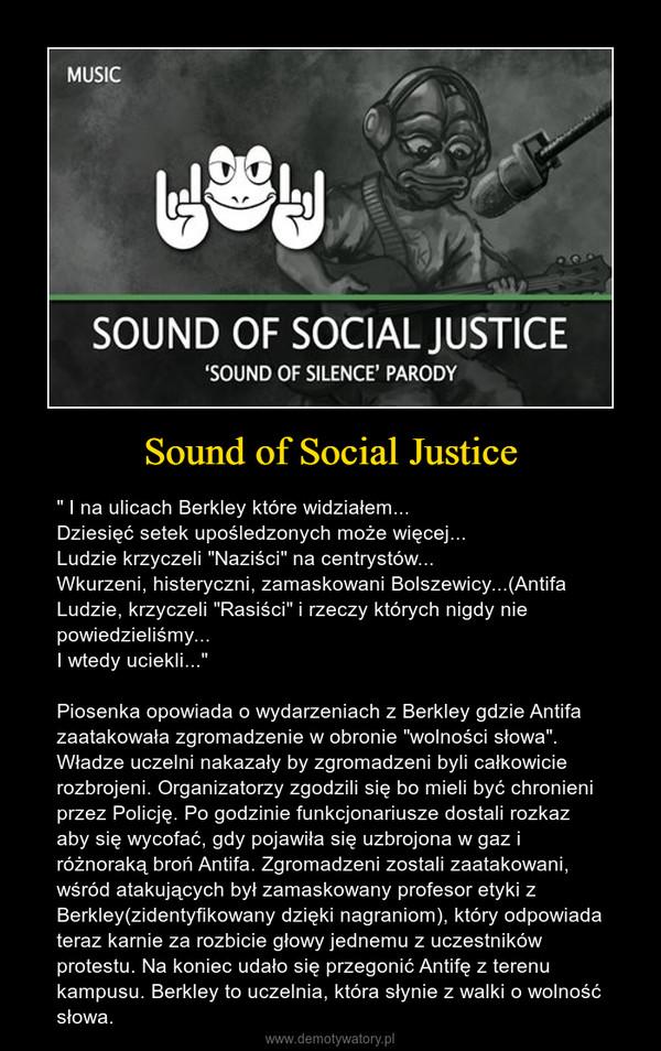 """Sound of Social Justice – """" I na ulicach Berkley które widziałem...Dziesięć setek upośledzonych może więcej...Ludzie krzyczeli """"Naziści"""" na centrystów...Wkurzeni, histeryczni, zamaskowani Bolszewicy...(AntifaLudzie, krzyczeli """"Rasiści"""" i rzeczy których nigdy nie powiedzieliśmy...I wtedy uciekli...""""Piosenka opowiada o wydarzeniach z Berkley gdzie Antifa  zaatakowała zgromadzenie w obronie """"wolności słowa"""". Władze uczelni nakazały by zgromadzeni byli całkowicie rozbrojeni. Organizatorzy zgodzili się bo mieli być chronieni przez Policję. Po godzinie funkcjonariusze dostali rozkaz aby się wycofać, gdy pojawiła się uzbrojona w gaz i różnoraką broń Antifa. Zgromadzeni zostali zaatakowani, wśród atakujących był zamaskowany profesor etyki z Berkley(zidentyfikowany dzięki nagraniom), który odpowiada teraz karnie za rozbicie głowy jednemu z uczestników protestu. Na koniec udało się przegonić Antifę z terenu kampusu. Berkley to uczelnia, która słynie z walki o wolność słowa."""