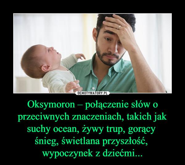 Oksymoron – połączenie słów o przeciwnych znaczeniach, takich jak suchy ocean, żywy trup, gorący śnieg, świetlana przyszłość, wypoczynek z dziećmi... –