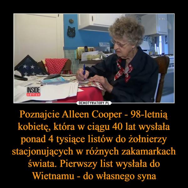 Poznajcie Alleen Cooper - 98-letnią kobietę, która w ciągu 40 lat wysłała ponad 4 tysiące listów do żołnierzy stacjonujących w różnych zakamarkach świata. Pierwszy list wysłała do Wietnamu - do własnego syna –