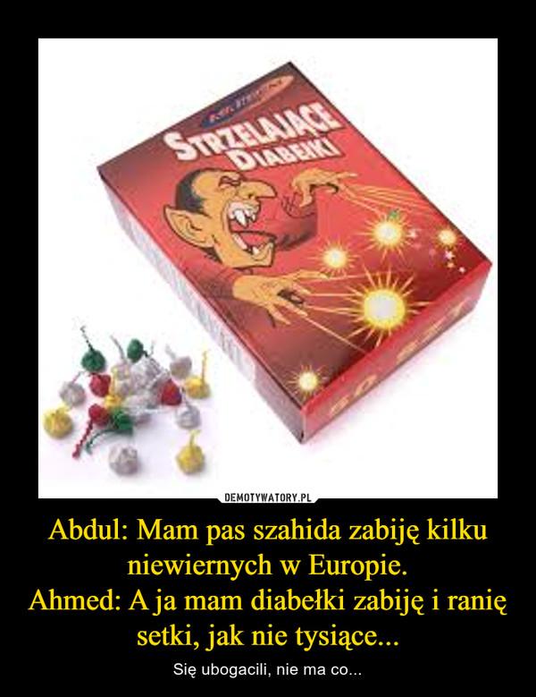 Abdul: Mam pas szahida zabiję kilku niewiernych w Europie.Ahmed: A ja mam diabełki zabiję i ranię setki, jak nie tysiące... – Się ubogacili, nie ma co...
