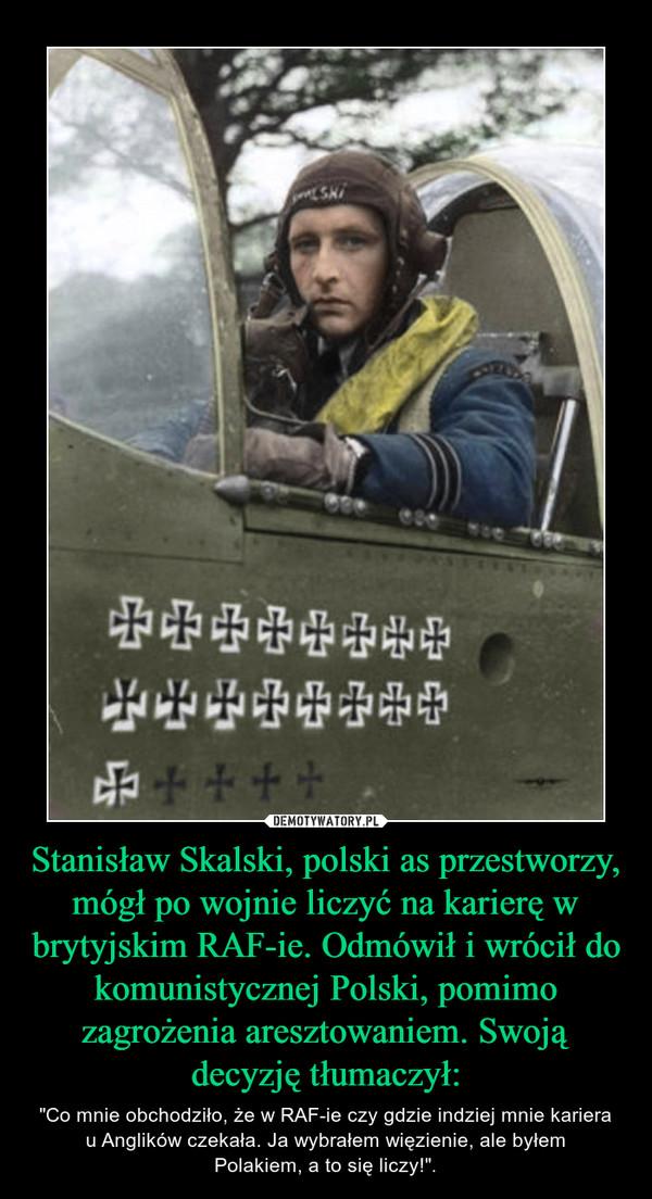 """Stanisław Skalski, polski as przestworzy, mógł po wojnie liczyć na karierę w brytyjskim RAF-ie. Odmówił i wrócił do komunistycznej Polski, pomimo zagrożenia aresztowaniem. Swoją decyzję tłumaczył: – """"Co mnie obchodziło, że w RAF-ie czy gdzie indziej mnie kariera u Anglików czekała. Ja wybrałem więzienie, ale byłem Polakiem, a to się liczy!""""."""