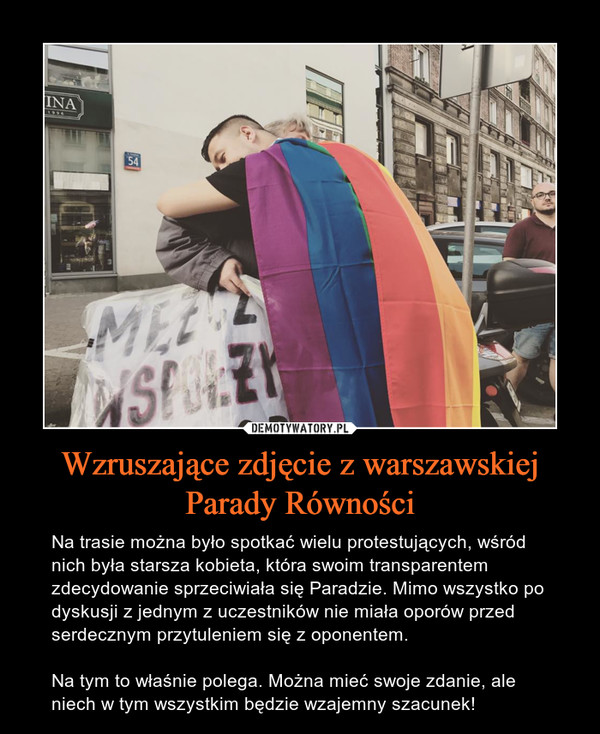 Wzruszające zdjęcie z warszawskiej Parady Równości – Na trasie można było spotkać wielu protestujących, wśród nich była starsza kobieta, która swoim transparentem zdecydowanie sprzeciwiała się Paradzie. Mimo wszystko po dyskusji z jednym z uczestników nie miała oporów przed serdecznym przytuleniem się z oponentem.Na tym to właśnie polega. Można mieć swoje zdanie, ale niech w tym wszystkim będzie wzajemny szacunek!