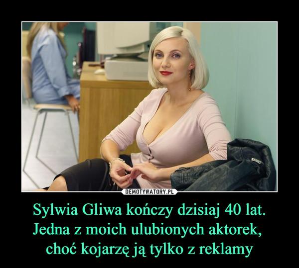 Sylwia Gliwa kończy dzisiaj 40 lat. Jedna z moich ulubionych aktorek, choć kojarzę ją tylko z reklamy –
