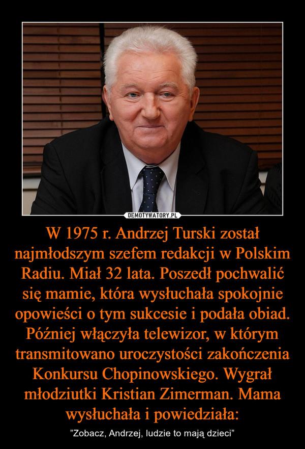 """W 1975 r. Andrzej Turski został najmłodszym szefem redakcji w Polskim Radiu. Miał 32 lata. Poszedł pochwalić się mamie, która wysłuchała spokojnie opowieści o tym sukcesie i podała obiad. Później włączyła telewizor, w którym transmitowano uroczystości zakończenia Konkursu Chopinowskiego. Wygrał młodziutki Kristian Zimerman. Mama wysłuchała i powiedziała: – """"Zobacz, Andrzej, ludzie to mają dzieci"""""""