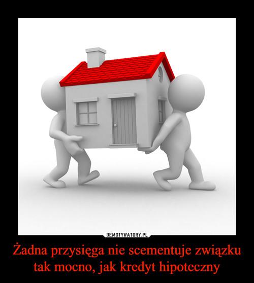 Żadna przysięga nie scementuje związku tak mocno, jak kredyt hipoteczny