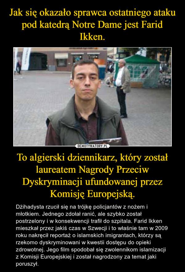 To algierski dziennikarz, który został laureatem Nagrody Przeciw Dyskryminacji ufundowanej przez Komisję Europejską. – Dżihadysta rzucił się na trójkę policjantów z nożem i młotkiem. Jednego zdołał ranić, ale szybko został postrzelony i w konsekwencji trafił do szpitala. Farid Ikken mieszkał przez jakiś czas w Szwecji i to właśnie tam w 2009 roku nakręcił reportaż o islamskich imigrantach, którzy są rzekomo dyskryminowani w kwestii dostępu do opieki zdrowotnej. Jego film spodobał się zwolennikom islamizacji z Komisji Europejskiej i został nagrodzony za temat jaki poruszył.