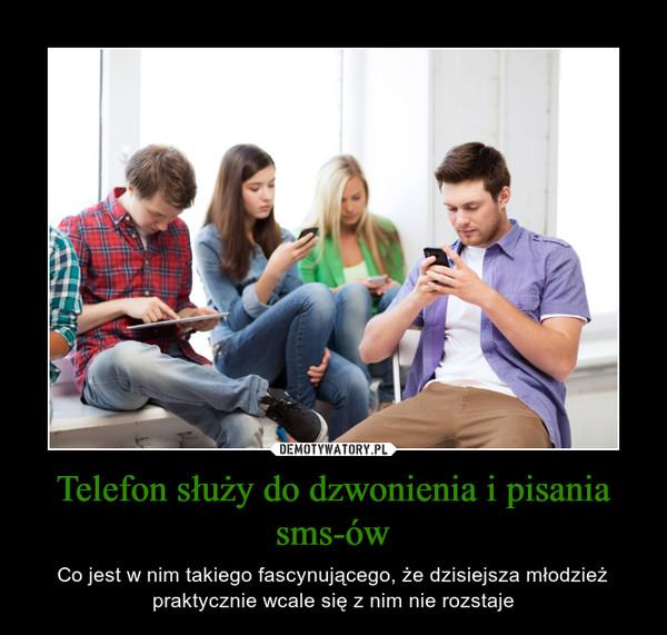 Telefon służy do dzwonienia i pisania sms-ów – Co jest w nim takiego fascynującego, że dzisiejsza młodzież praktycznie wcale się z nim nie rozstaje