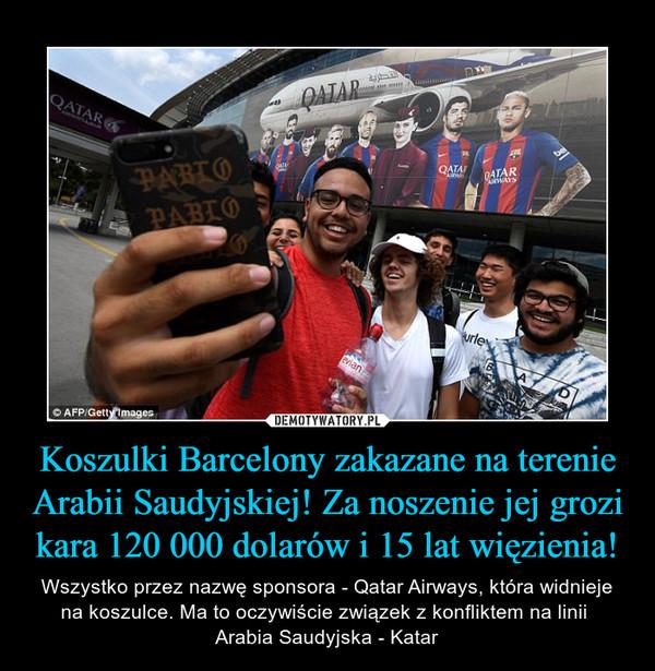 Koszulki Barcelony zakazane na terenie Arabii Saudyjskiej! Za noszenie jej grozi kara 120 000 dolarów i 15 lat więzienia! – Wszystko przez nazwę sponsora - Qatar Airways, która widnieje na koszulce. Ma to oczywiście związek z konfliktem na linii Arabia Saudyjska - Katar