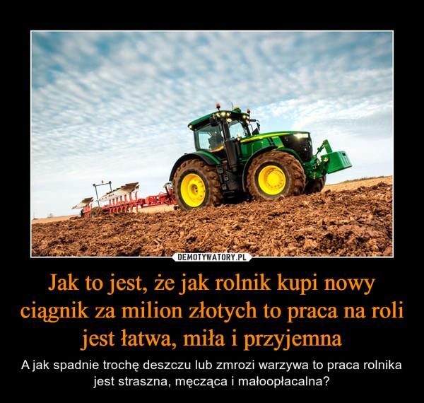 Jak to jest, że jak rolnik kupi nowy ciągnik za milion złotych to praca na roli jest łatwa, miła i przyjemna – A jak spadnie trochę deszczu lub zmrozi warzywa to praca rolnika jest straszna, męcząca i małoopłacalna?