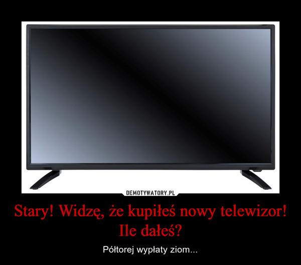 Stary! Widzę, że kupiłeś nowy telewizor! Ile dałeś? – Półtorej wypłaty ziom...