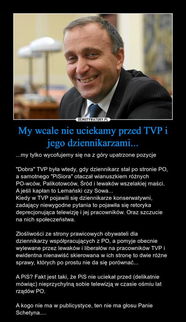 """My wcale nie uciekamy przed TVP i jego dziennikarzami... – ...my tylko wycofujemy się na z góry upatrzone pozycje""""Dobra"""" TVP była wtedy, gdy dziennikarz stał po stronie PO, a samotnego """"PiSiora"""" otaczał wianuszkiem różnych PO-wców, Palikotowców, Śród i lewaków wszelakiej maści. A jeśli kapłan to Lemański czy Sowa... Kiedy w TVP pojawili się dziennikarze konserwatywni, zadający niewygodne pytania to pojawiła się retoryka deprecjonująca telewizję i jej pracowników. Oraz szczucie na nich społeczeństwa. Złośliwości ze strony prawicowych obywateli dla dziennikarzy współpracujących z PO, a pomyje obecnie wylewane przez lewaków i liberałów na pracowników TVP i ewidentna nienawiść skierowana w ich stronę to dwie różne sprawy, których po prostu nie da się porównać...A PiS? Fakt jest taki, że PiS nie uciekał przed (delikatnie mówiąc) nieprzychylną sobie telewizją w czasie ośmiu lat rządów PO.A kogo nie ma w publicystyce, ten nie ma głosu Panie Schetyna...."""