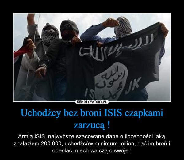 Uchodźcy bez broni ISIS czapkami zarzucą ! – Armia ISIS, najwyższe szacowane dane o liczebności jaką znalazłem 200 000, uchodźców minimum milion, dać im broń i odesłać, niech walczą o swoje !