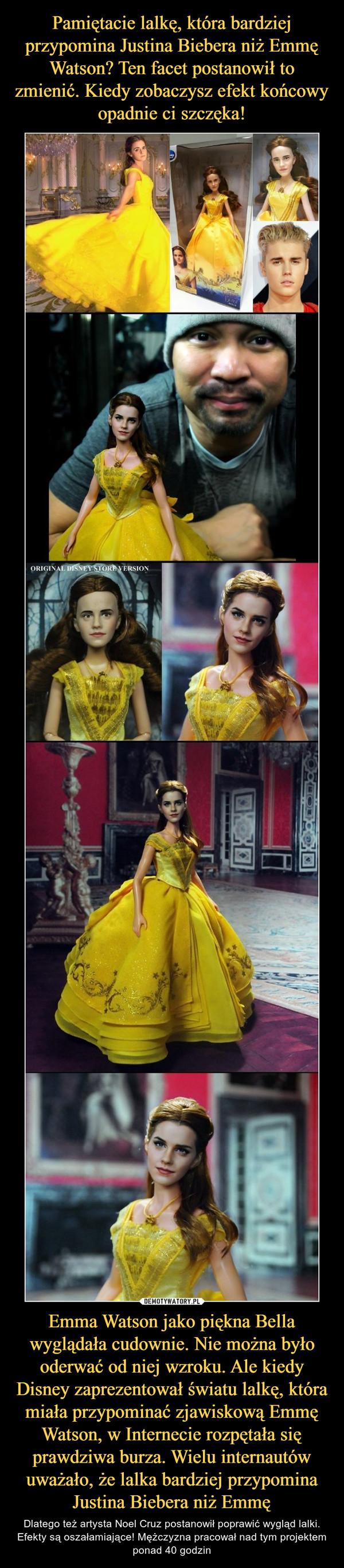 Emma Watson jako piękna Bella wyglądała cudownie. Nie można było oderwać od niej wzroku. Ale kiedy Disney zaprezentował światu lalkę, która miała przypominać zjawiskową Emmę Watson, w Internecie rozpętała się prawdziwa burza. Wielu internautów uważało, że lalka bardziej przypomina Justina Biebera niż Emmę – Dlatego też artysta Noel Cruz postanowił poprawić wygląd lalki. Efekty są oszałamiające! Mężczyzna pracował nad tym projektem ponad 40 godzin