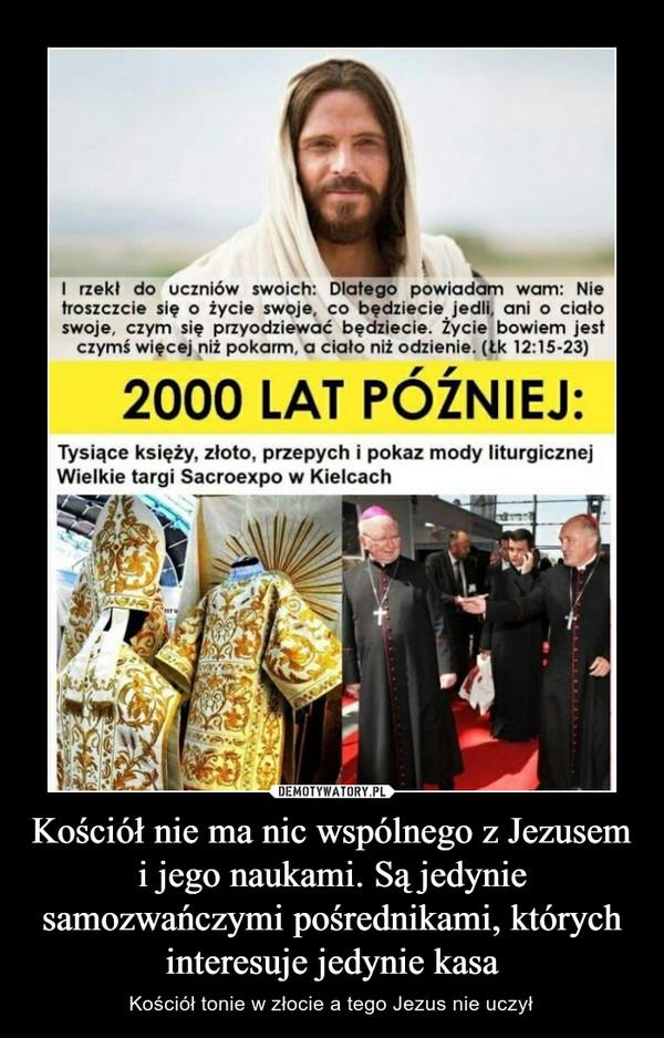 Kościół nie ma nic wspólnego z Jezusem i jego naukami. Są jedynie samozwańczymi pośrednikami, których interesuje jedynie kasa – Kościół tonie w złocie a tego Jezus nie uczył