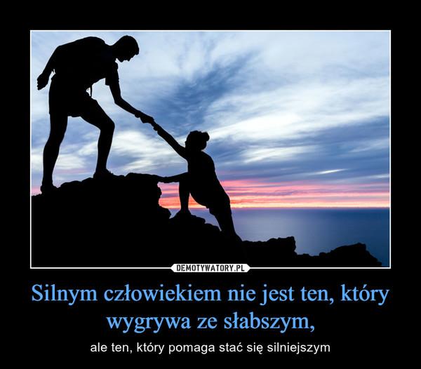 Silnym człowiekiem nie jest ten, który wygrywa ze słabszym, – ale ten, który pomaga stać się silniejszym