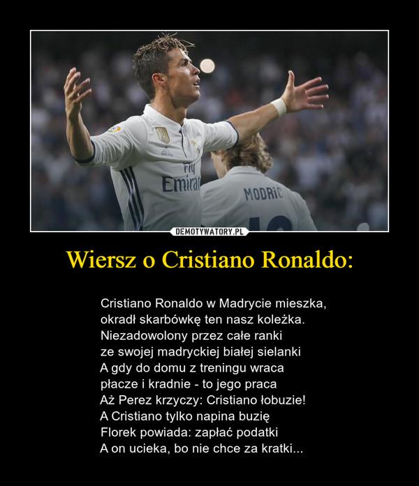 Wiersz o Cristiano Ronaldo: –                                     Cristiano Ronaldo w Madrycie mieszka,                  okradł skarbówkę ten nasz koleżka.                  Niezadowolony przez całe ranki                  ze swojej madryckiej białej sielanki                  A gdy do domu z treningu wraca                  płacze i kradnie - to jego praca                  Aż Perez krzyczy: Cristiano łobuzie!                  A Cristiano tylko napina buzię                  Florek powiada: zapłać podatki                  A on ucieka, bo nie chce za kratki...
