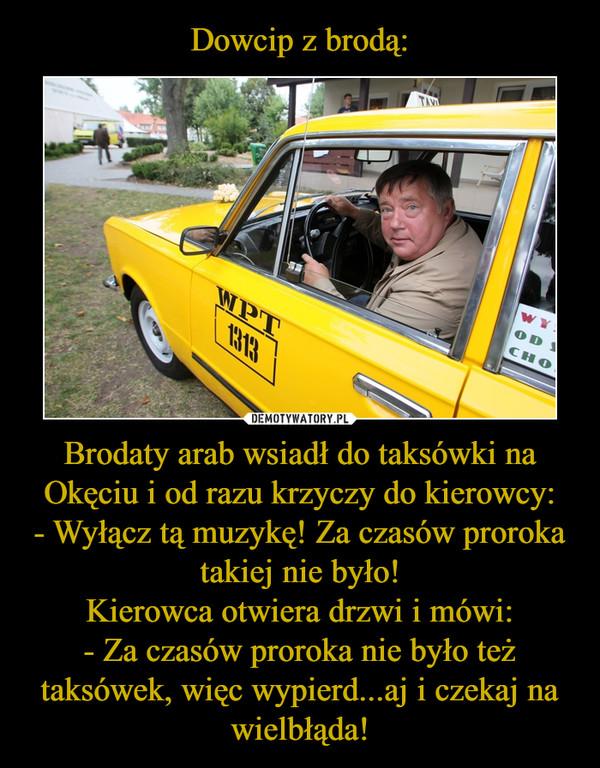 Brodaty arab wsiadł do taksówki na Okęciu i od razu krzyczy do kierowcy:- Wyłącz tą muzykę! Za czasów proroka takiej nie było!Kierowca otwiera drzwi i mówi:- Za czasów proroka nie było też taksówek, więc wypierd...aj i czekaj na wielbłąda! –